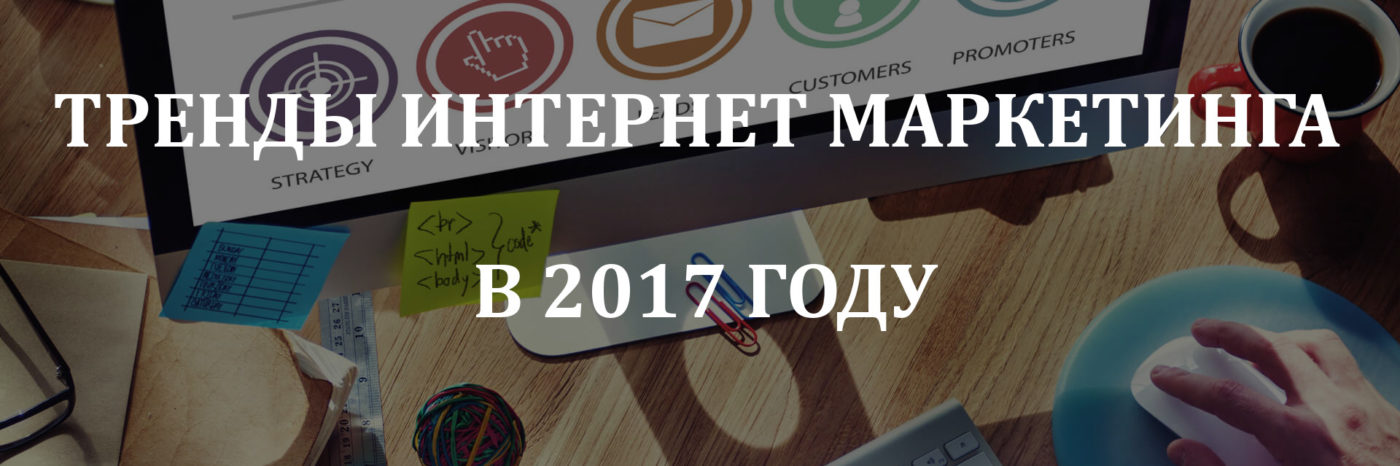 тренды интернет маркетинга 2017