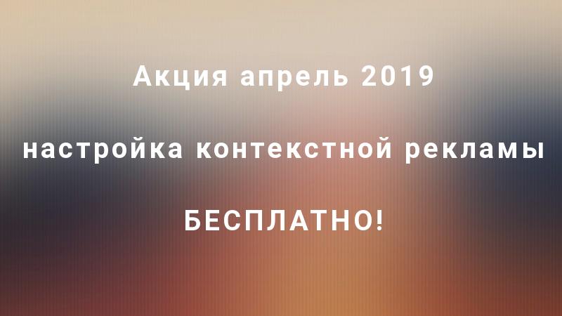 апрель 2019 акция настройка контекстной рекламы бесплатно